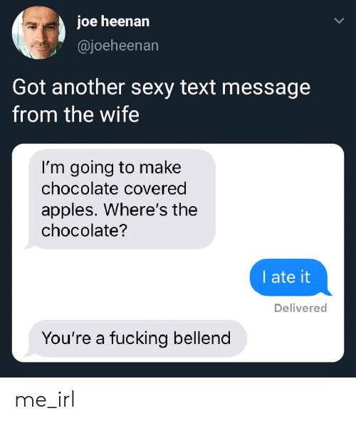 Wheres: joe heenan  @joeheenan  Got another sexy text message  from the wife  I'm going to ma ke  chocolate covered  apples. Where's the  chocolate?  I ate it  Delivered  You're a fucking bellend me_irl