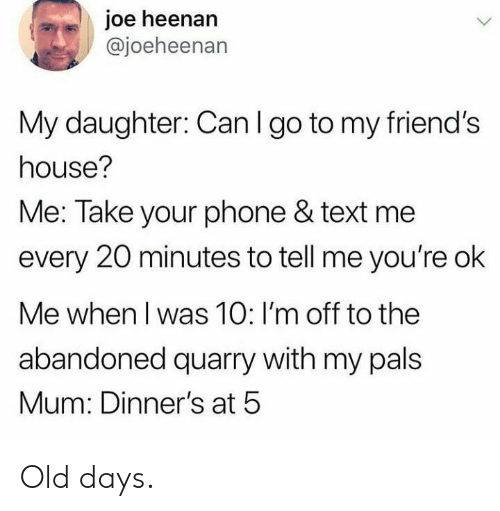 Friends, Phone, and House: joe heenan  @joeheenan  My daughter: Can I go to my friend's  house?  Me: Take your phone & text me  every 20 minutes to tell me you're ok  Me when I was 10: I'm off to the  abandoned quarry with my pals  Mum: Dinner's at 5 Old days.