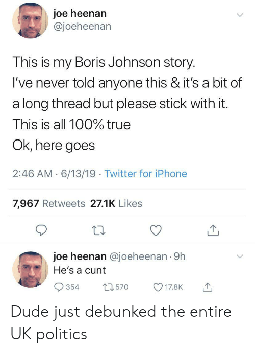 Dude, Iphone, and Politics: joe heenan  @joeheenan  This is my Boris Johnson story.  I've never told anyone this & it's a bit of  a long thread but please stick with it.  This is all 100% true  Ok, here goes  2:46 AM 6/13/19 Twitter for iPhone  7,967 Retweets 27.1K Likes  joe heenan @joeheenan 9h  He's a cunt  t2570  354  17.8K Dude just debunked the entire UK politics
