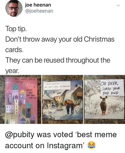 Christmas, Dad, and Deer: joe heenan  @joeheenan  Top tip  Don't throw away your old Christmas  cards  They can be reused throughout the  year  you WONT GETA  LoT of  OH DEER,  SORRy your  DAD DIED  N İGHT  AFTE  EV BARY  ARRIVES @pubity was voted 'best meme account on Instagram' 😂