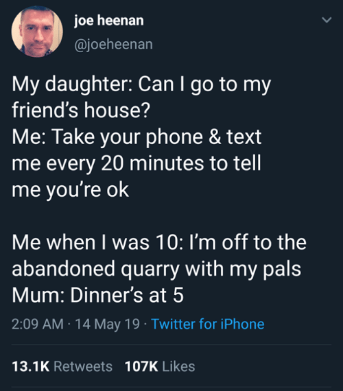 Dank, Friends, and Iphone: joe heenarn  @joeheenan  My daughter: Can I go to my  friend's house?  Me: Take your phone & text  me every 20 minutes to tell  me you're ok  Me when I was 10: I'm off to the  abandoned quarry with my pals  Mum: Dinner's at 5  2:09 AM 14 May 19 Twitter for iPhone  13.1K Retweets 107K Likes