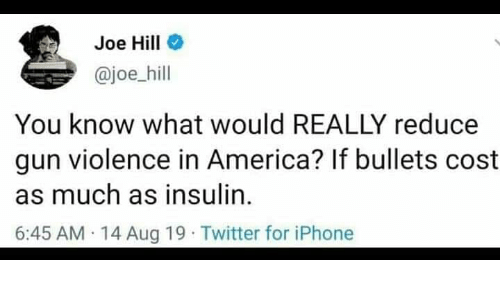 in america: Joe Hill  @joe_hill  You know what would REALLY reduce  gun violence in America? If bullets cost  as much as insulin  6:45 AM 14 Aug 19 Twitter for iPhone