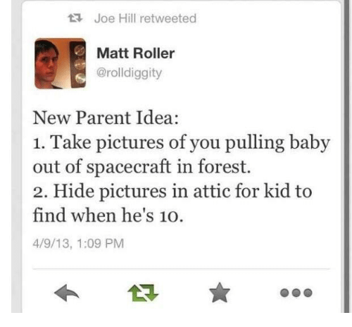 new parent: Joe Hill retweeted  Matt Roller  @rolldiggity  New Parent Idea:  1. Take pictures of you pulling baby  out of spacecraft in forest.  2. Hide pictures in attic for kid to  find when he's 10.  4/9/13, 1:09 PM