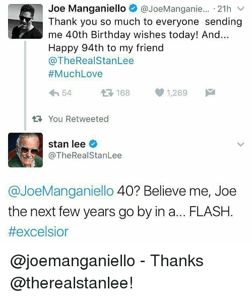 40th Birthday: Joe Manganiello  @JoeManganie... 21h  v  Thank you so much to everyone sending  me 40th Birthday wishes today! And...  Happy 94th to my friend  @The Real StanLee  Much Love  1,269  M  54  A 168  tt You Retweeted  stan lee  @The Real StanLee  @JoeManganiello 40? Believe me, Joe  the next few years go by in a... FLASH  @joemanganiello - Thanks @therealstanlee!