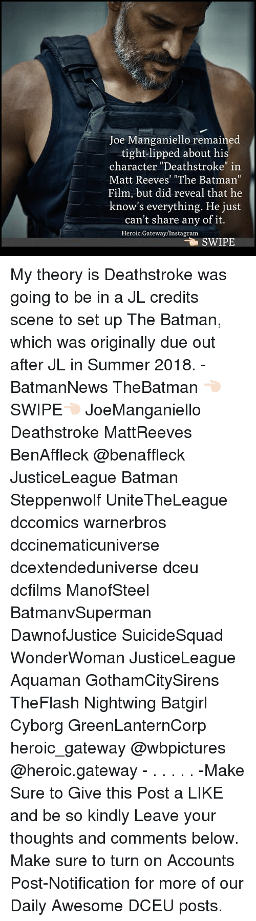 """Matt Reeves: Joe Manganiello remained  tight-lipped about his  character """"Deathstroke"""" in  Matt Reeves' """"The Batman""""  Film, but did reveal that he  know's everything. He just  can't share anv of it.  Heroic.Gateway/Instagram  SWIPE My theory is Deathstroke was going to be in a JL credits scene to set up The Batman, which was originally due out after JL in Summer 2018. - BatmanNews TheBatman 👈🏻SWIPE👈🏻 JoeManganiello Deathstroke MattReeves BenAffleck @benaffleck JusticeLeague Batman Steppenwolf UniteTheLeague dccomics warnerbros dccinematicuniverse dcextendeduniverse dceu dcfilms ManofSteel BatmanvSuperman DawnofJustice SuicideSquad WonderWoman JusticeLeague Aquaman GothamCitySirens TheFlash Nightwing Batgirl Cyborg GreenLanternCorp heroic_gateway @wbpictures @heroic.gateway - . . . . . -Make Sure to Give this Post a LIKE and be so kindly Leave your thoughts and comments below. Make sure to turn on Accounts Post-Notification for more of our Daily Awesome DCEU posts."""