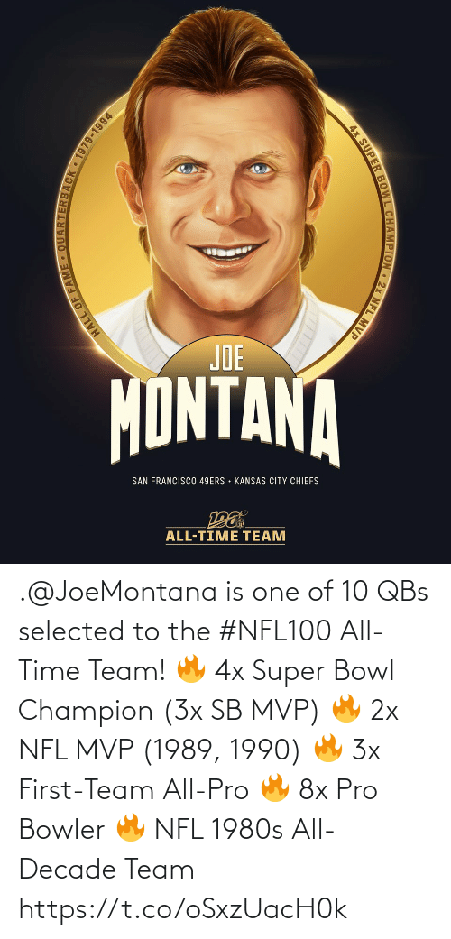 kansas: JOE  MONTANA  SAN FRANCISCO 49ERS • KANSAS CITY CHIEFS  ALL-TIME TEAM  ARTERBACK 1979-1994  HALL OF FAM  4x SUPER BOWL CHAMPION 2x NFL MVP .@JoeMontana is one of 10 QBs selected to the #NFL100 All-Time Team!  🔥 4x Super Bowl Champion (3x SB MVP) 🔥 2x NFL MVP (1989, 1990) 🔥 3x First-Team All-Pro 🔥 8x Pro Bowler 🔥 NFL 1980s All-Decade Team https://t.co/oSxzUacH0k
