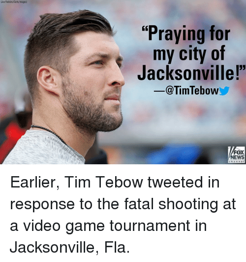 """Jacksonville: (Joe Robbins/Getty Images)  """"Praying for  my city of  Jacksonvillel  -@TimTebow  FOX  NEWS  chan ne I Earlier, Tim Tebow tweeted in response to the fatal shooting at a video game tournament in Jacksonville, Fla."""