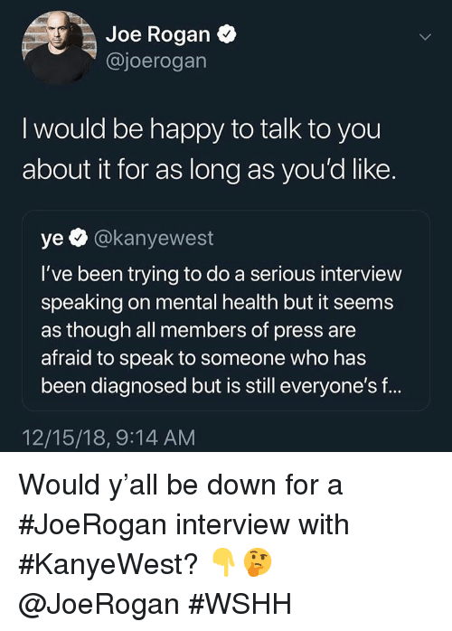 Joe Rogan, Wshh, and Happy: Joe Rogan  @joerogan  I would be happy to talk to you  about it for as long as you'd like.  ye @kanyewest  I've been trying to do a serious interview  speaking on mental health but it seems  as though all members of press are  afraid to speak to someone who has  been diagnosed but is still everyone's f...  12/15/18, 9:14 AM Would y'all be down for a #JoeRogan interview with #KanyeWest? 👇🤔 @JoeRogan #WSHH