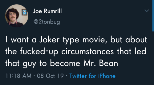that guy: Joe Rumrill  @2tonbug  I want a Joker type movie, but about  the fucked-up circumstances that led  that guy to become Mr. Bean  11:18 AM 08 Oct 19 Twitter for iPhone