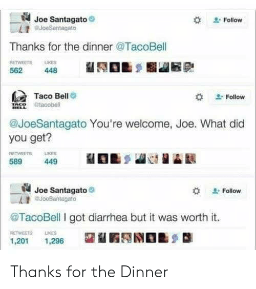 What Did You Get: Joe Santagato  BJoeSantagato  Follow  Thanks for the dinner @TacoBell  RETWEETS LMES  448  562  Taco Bell  @tacobell  Follow  @JoeSantagato You're welcome, Joe. What did  you get?  RETWEETS  LIKES  589  449  Joe Santagato  oeSantagato  Follow  TacoBell I got diarrhea but it was worth it.  RETWEETS  LIKES  1,201  1,296 Thanks for the Dinner