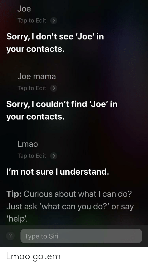 Lmao, Reddit, and Siri: Joe  Tap to Edit  Sorry, I don't see 'Joe' in  your contacts.  Joe mama  Tap to Edit  Sorry, I couldn't find 'Joe' in  your contacts.  Lmao  Tap to Edit  I'm not sureI understand.  Tip: Curious about what I can do?  Just ask 'what can you do?' or say  'help'  Type to Siri Lmao gotem