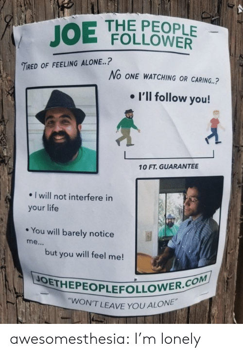 """Being Alone, Life, and Tumblr: JOE  THE PEOPLE  FOLLOWER  TIRED OF FEELING ALONE..?  No ONE WATCHING OR CARING.?  . I'll follow you!  10 FT. GUARANTEE  . I will not interfere in  your life  * You will barely notice  but you will feel me!  JOETHEPEOPLEFOLLO  N'T LEAVE YOU ALONE"""" awesomesthesia:  I'm lonely"""