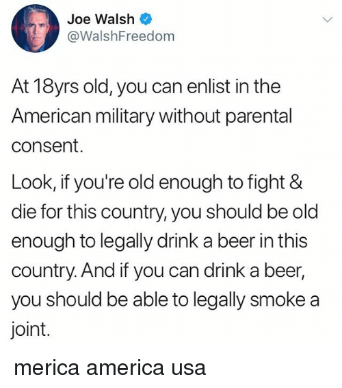 Youre Old: Joe Walsh  @WalshFreedom  At 18yrs old, you can enlist in the  American military without parental  consent.  Look, if you're old enough to fight &  die for this country, you should be old  enough to legally drink a beer in this  country. And if you can drink a beer,  you should be able to legally smoke a  joint. merica america usa