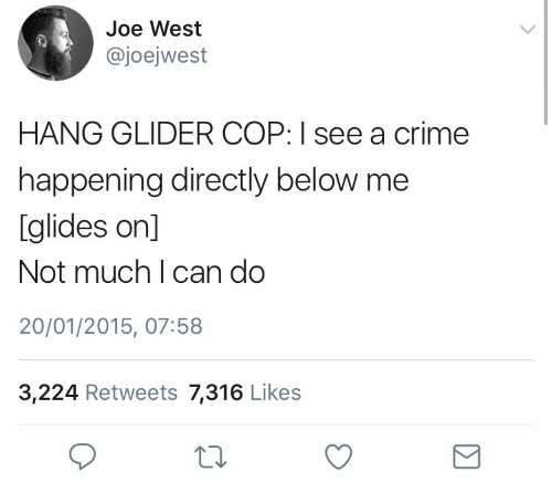 Criming: Joe West  @joejwest  HANG GLIDER COP: I see a crime  happening directly below me  glides on]  Not much I can do  20/01/2015, 07:58  3,224 Retweets 7,316 Likes