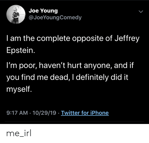 Opposite: Joe Young  @JoeYoungComedy  I am the complete opposite of Jeffrey  Epstein.  I'm poor, haven't hurt anyone, and if  find me dead, I definitely did it  you  myself.  9:17 AM - 10/29/19 Twitter for iPhone  > me_irl