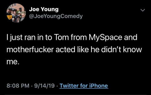 motherfucker: Joe Young  @JoeYoungComedy  I just ran in to Tom from MySpace and  motherfucker acted like he didn't know  me.  8:08 PM 9/14/19 Twitter for iPhone