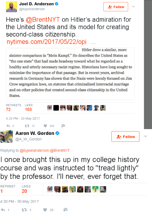 """College, Marriage, and Interracial: Joel D. Anderson  @byjoelanderson  Follow  Here's @BrentNYT on Hitler's admiration for  the United States and its model for creating  second-class citizenship  nytimes.com/2017/05/22/opi  Hitler drew a similar, more  sinister comparison in """"Mein Kampf."""" He describes the United States as  """"the one state"""" that had made headway toward what he regarded as a  healthy and utterly necessary racist regime. Historians have long sought to  minimize the importance of that passage. But in recent years, archival  research in Germany has shown that the Nazis were keenly focused on Jim  Crow segregation laws, on statutes that criminalized interracial marriage  and on other policies that created second-class citizenship in the United  States.  RETWEETS LIKES  72  103  4:24 PM- 30 May 2017  4  72 103   Aaron W. Gordon φ  @A_W_Gordon  Follow 