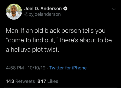 "Iphone, Twitter, and Black: Joel D. Anderson  @byjoelanderson  Man. If an old black person tells you  ""come to find out,"" there's about to be  a helluva plot twist.  4:58 PM 10/10/19 Twitter for iPhone  143 Retweets 847 Likes"