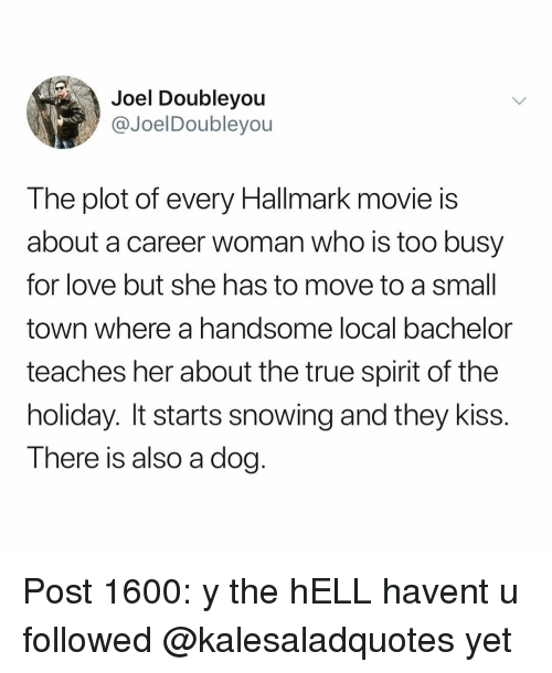 Hallmark: Joel Doubleyou  @JoelDoubleyou  The plot of every Hallmark movie is  about a career woman who is too busy  for love but she has to move to a smal  town where a handsome local bachelor  teaches her about the true spirit of the  holiday. It starts snowing and they kiss.  There is also a dog. Post 1600: y the hELL havent u followed @kalesaladquotes yet