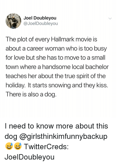 Hallmark: Joel Doubleyou  @JoelDoubleyou  The plot of every Hallmark movie is  about a career woman who is too busy  for love but she has to move to a small  town where a handsome local bachelor  teaches her about the true spirit of the  holiday. It starts snowing and they kiss.  T here is also a dog I need to know more about this dog @girlsthinkimfunnybackup 😅😅 TwitterCreds: JoelDoubleyou