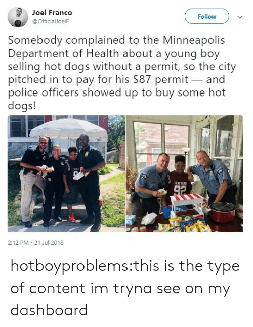 hot dogs: Joel Franco  @officialJoelF  Follow  Somebody complained to the Minneapolis  Department of Health about a young boy  selling hot dogs without a permit, so the city  pitched in to pay for his $87 permit- and  police officers showed up to buy some hot  dogs!  RC-  2:12 PM - 21 Jul 2018 hotboyproblems:this is the type of content im tryna see on my dashboard