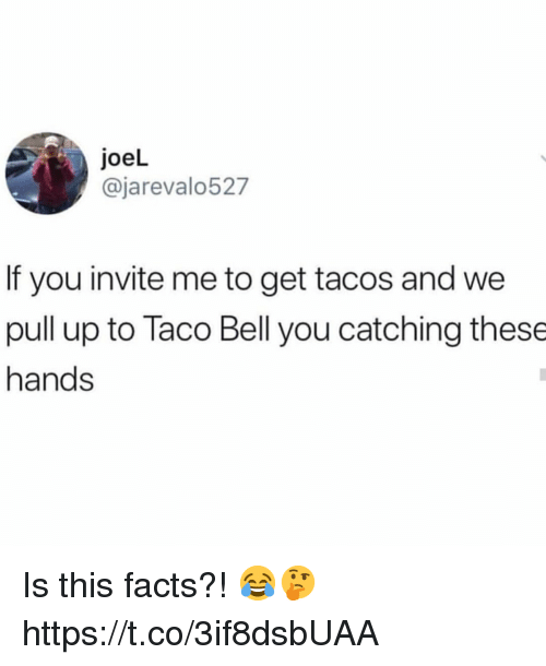 Facts, Taco Bell, and Bell: joeL  @jarevalo527  If you invite me to get tacos and we  pull up to Taco Bell you catching these  hands Is this facts?! 😂🤔 https://t.co/3if8dsbUAA