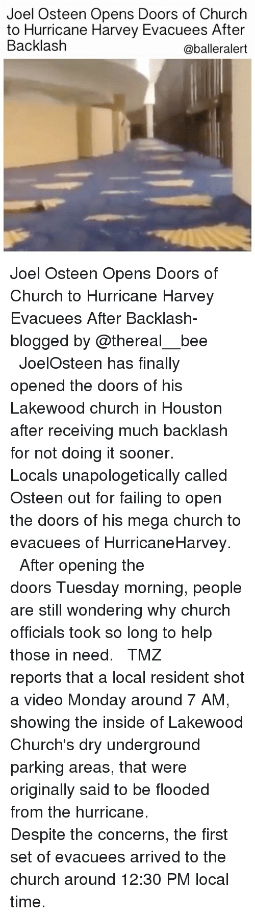shotting: Joel Osteen Opens Doors of Church  to Hurricane Harvey Evacuees After  Backlash  @balleralert Joel Osteen Opens Doors of Church to Hurricane Harvey Evacuees After Backlash-blogged by @thereal__bee ⠀⠀⠀⠀⠀⠀⠀⠀⠀ ⠀⠀⠀⠀ JoelOsteen has finally opened the doors of his Lakewood church in Houston after receiving much backlash for not doing it sooner. ⠀⠀⠀⠀⠀⠀⠀⠀⠀ ⠀⠀⠀⠀ Locals unapologetically called Osteen out for failing to open the doors of his mega church to evacuees of HurricaneHarvey. ⠀⠀⠀⠀⠀⠀⠀⠀⠀ ⠀⠀⠀⠀ After opening the doors Tuesday morning, people are still wondering why church officials took so long to help those in need. ⠀⠀⠀⠀⠀⠀⠀⠀⠀ ⠀⠀⠀⠀ TMZ reports that a local resident shot a video Monday around 7 AM, showing the inside of Lakewood Church's dry underground parking areas, that were originally said to be flooded from the hurricane. ⠀⠀⠀⠀⠀⠀⠀⠀⠀ ⠀⠀⠀⠀ Despite the concerns, the first set of evacuees arrived to the church around 12:30 PM local time. ⠀⠀⠀⠀⠀⠀⠀⠀