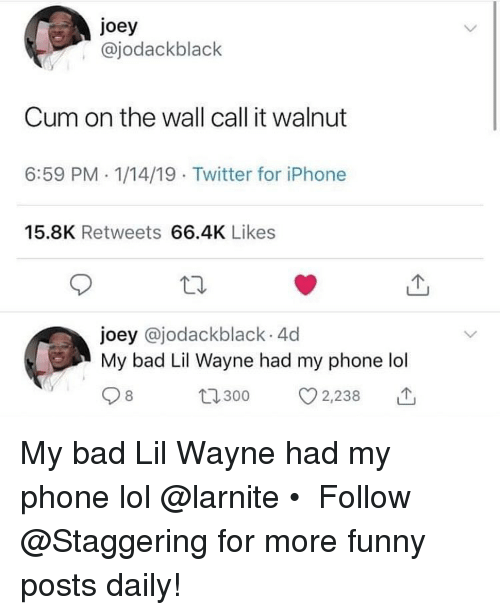 Lil Wayne: joey  , @jodackblack  Cum on the wall call it walnut  6:59 PM. 1/14/19 Twitter for iPhone  15.8K Retweets 66.4K Likes  joey @jodackblack 4d  My bad Lil Wayne had my phone lol  8  t300 2,238 My bad Lil Wayne had my phone lol @larnite • ➫➫➫ Follow @Staggering for more funny posts daily!