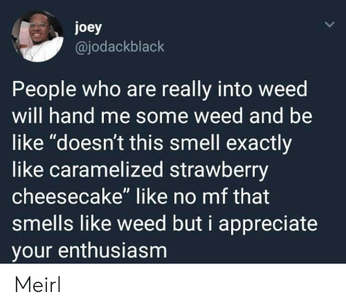 """Be Like, Smell, and Weed: joey  @jodackblack  People who are really into weed  will hand me some weed and be  like """"doesn't this smell exactly  like caramelized strawberry  cheesecake"""" like no mf that  smells like weed but i appreciate  your enthusiasm Meirl"""