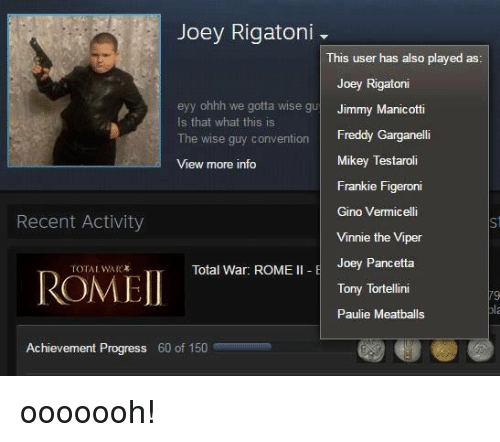 Franky: Joey Rigatoni  This user has also played as  Joey Rigatoni  eyy ohhh we gotta wise gu  Jimmy Manicotti  Is that what this is  The wise guy convention  Freddy Garganelli  Mikey Testaroli  View more info  Frankie Figeroni  Gino Vermicelli  Recent Activity  Vinnie the Viper  Joey Pancetta  Total War: ROME  II E  ROMEI  Tony Tortellini  Paulie Meatballs  Achievement Progress 60 of 150 ooooooh!
