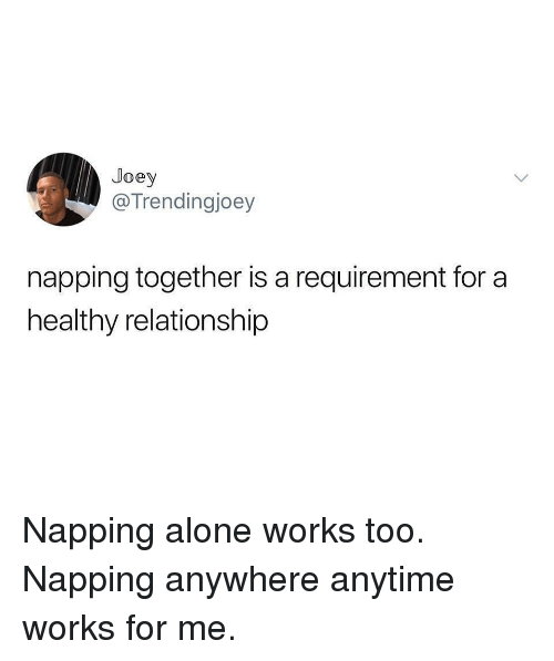 works for me: Joey  @Trendingjoey  napping together is a requirement for a  healthy relationship Napping alone works too. Napping anywhere anytime works for me.