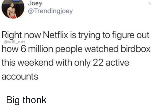 Netflix, How, and Weekend: Joey  @Trendingjoey  Right now Netflix is trying to figure out  how 6 million people watched birdbox  this weekend with only 22 active  accounts  @will_ent Big thonk