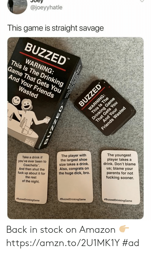Amazon, Coachella, and Dank: @joeyyhatle  This game is straight savage  BUZZED  This ls The Drinkings  WARNING:  Game That Gets You  And Your Friends  The youngest  player takes a  drink. Don't blame  us; blame your  parents for not  fucking sooner.  The player with  the largest shoe  size takes a drink.  Also, congrats on  the huge dick, bro.  Take a drink if  you've ever been to  Coachella  And then shut the  fuck up about it for  the rest  of the night. Back in stock on Amazon  👉🏼https://amzn.to/2U1MK1Y #ad