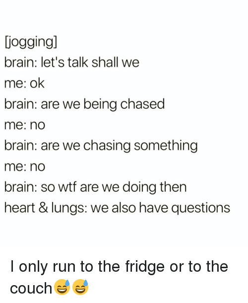 Being Chased: jogging  brain: let's talk shall we  me: ok  brain: are we being chased  me: no  brain: are we chasing something  me: no  brain: so wtf are we doing then  heart & lungs: we also have questions I only run to the fridge or to the couch😅😅