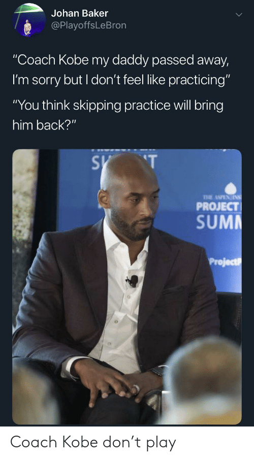 "Sorry, Kobe, and Back: Johan Baker  @PlayoffsLeBron  ""Coach Kobe my daddy passed away,  I'm sorry but I don't feel like practicing""  ""You think skipping practice will bring  him back?""  S T  PROJECT  SUMM  Project Coach Kobe don't play"