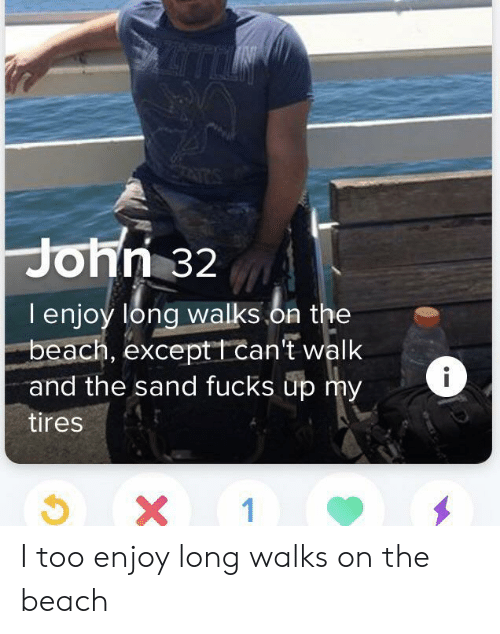 tires: John 32  lenjoy long walks.on the  beach, exceptt can't walk  and the sand fucks up my  tires  X 1 I too enjoy long walks on the beach