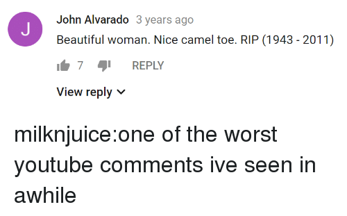Beautiful Woman: John Alvarado 3 years ago  Beautiful woman. Nice camel toe. RIP (1943 - 2011)  7 REPLY  View reply v milknjuice:one of the worst youtube comments ive seen in awhile