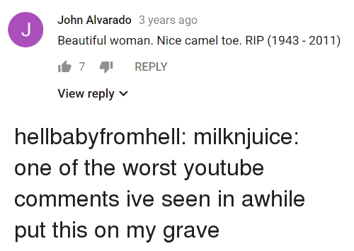 Beautiful Woman: John Alvarado 3 years ago  Beautiful woman. Nice camel toe. RIP (1943 - 2011)  7 REPLY  View reply v hellbabyfromhell: milknjuice: one of the worst youtube comments ive seen in awhile  put this on my grave