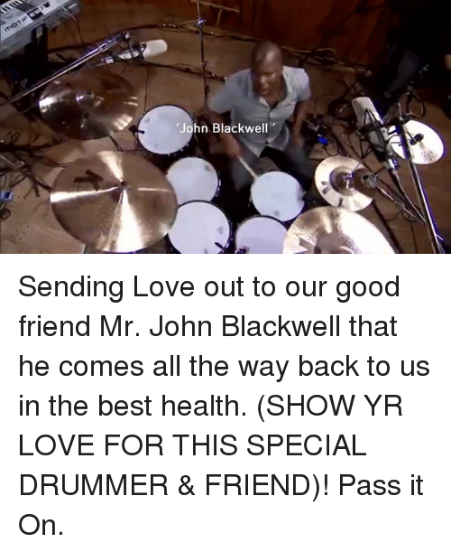 """Drummers: """"John Blackwell Sending Love out to our good friend Mr. John Blackwell that he comes all the way back to us in the best health. (SHOW YR LOVE FOR THIS SPECIAL DRUMMER & FRIEND)! Pass it On."""