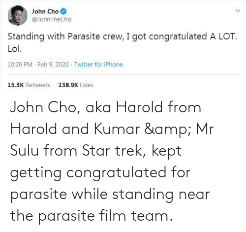cho: John Cho, aka Harold from Harold and Kumar & Mr Sulu from Star trek, kept getting congratulated for parasite while standing near the parasite film team.