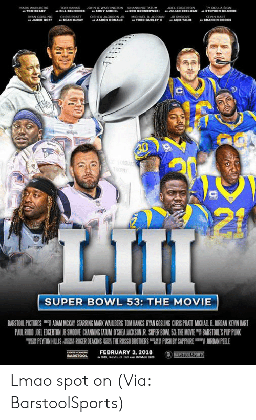 "Bill Belichick, Kevin Hart, and Lmao: JOHN D  TY DOLLA SIGN  STEPHON GMORE  BILL  BELICHICK  SONY  JULIAN EDELMAN  "".  AARON Do  SUPER BOWL 53: THE MOVIE  BARSTOOL PICTURES ""7 ADAM MICKAY STARRING MARK WAH BERG TOM HANKS RYAN GOSLING CRS PRATI MUCHA BJORDAN KEVIN HART  PAUL RWON 1 EDGERTON J SMO VE CHANNING WUM O SEA ACKSON R SUPER BO 1.51 THE MOVE ฯ BARSTOL S PLriNK  PEYTON HILLIS  칡 ROGER DEAKINS  THE RUSSO BROTHERS 맵' PUSH BY SAPPHIRE  吲ORDANPEELE  NTS CAEFEBRUARY 3, 2018 Lmao spot on (Via: BarstoolSports)"