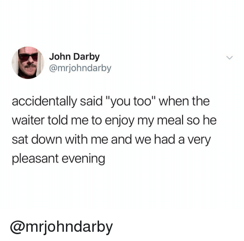 """Dank Memes, Sat, and Down: John Darby  @mrjohndarby  accidentally said""""you too"""" when the  waiter told me to enjoy my meal so he  sat down with me and we had a very  pleasant evening @mrjohndarby"""
