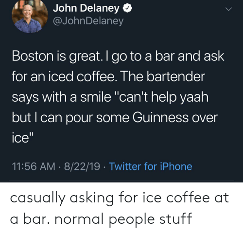 """Pour Some: John Delaney  @JohnDelaney  Boston is great. I go to a bar and ask  for an iced coffee. The bartender  says with a smile """"can't help yaah  but I can pour some Guinness over  11  ice""""  11:56 AM 8/22/19 Twitter for iPhone casually asking for ice coffee at a bar. normal people stuff"""