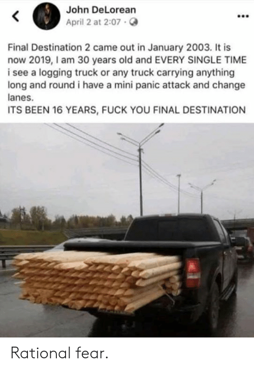 Dank, DeLorean, and Fuck You: John DeLorean  April 2 at 2:07.  Final Destination 2 came out in January 2003. It is  now 2019,I am 30 years old and EVERY SINGLE TIME  i see a logging truck or any truck carrying anything  long and round i have a mini panic attack and change  anes.  ITS BEEN 16 YEARS, FUCK YOU FINAL DESTINATION Rational fear.