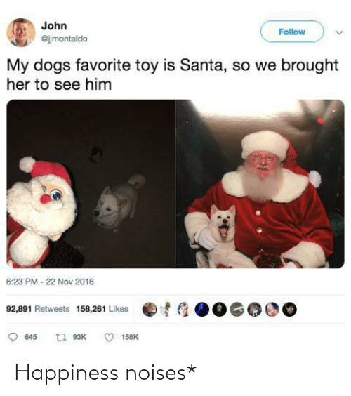 nov: John  Follow  @jjmontaldo  My dogs favorite toy is Santa, so we brought  her to see him  6:23 PM - 22 Nov 2016  92,891 Retweets 158,261 Likes  t1 93K  645  158K Happiness noises*
