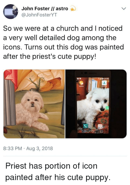 cute puppy: John Foster // astro  @JohnFosterYT  So we were at a church and I noticed  a very well detailed dog among the  icons. Turns out this dog was painted  after the priest's cute puppy!  8:33 PM Aug 3, 2018 Priest has portion of icon painted after his cute puppy.