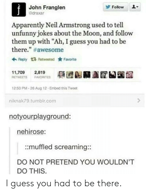 "Apparently, Tumblr, and Neil Armstrong: John Franglen  @draxar  Follow  Apparently Neil Armstrong used to tell  unfunny jokes about the Moon, and follow  them up with ""Ah, I guess you had to be  there."" # awesome  Reply t Retweeted Favorite  11,709 2,819  RETWEETS FAVORITE  12:50 PM-26 Aug 12 Embed this Tweet  niknak79.tumblr.com  notyourplayground:  nehirose:  ::muffled screaming::  DO NOT PRETEND YOU WOULDN'T  DO THIS I guess you had to be there."