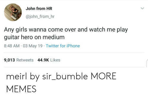 watch me: John from HR  @john_from_hr  Any girls wanna come over and watch me play  guitar hero on medium  8:48 AM 03 May 19 Twitter for iPhone  9,013 Retweets 44.9K Likes meirl by sir_bumble MORE MEMES