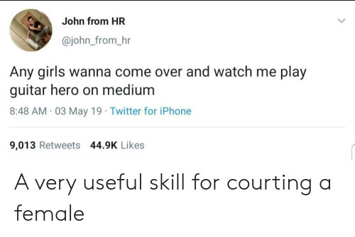 watch me: John from HR  @john_from_hr  Any girls wanna come over and watch me play  guitar hero on medium  8:48 AM 03 May 19 Twitter for iPhone  9,013 Retweets 44.9K Likes A very useful skill for courting a female
