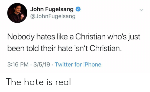 Liked A: John Fugelsang  @JohnFugelsang  Nobody hates like a Christian who's just  been told their hate isn't Christian.  3:16 PM-3/5/19 Twitter for iPhone The hate is real